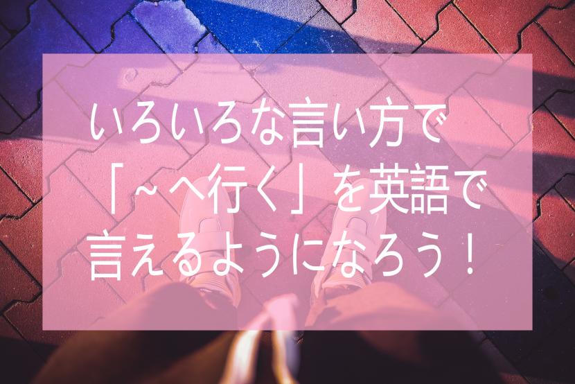 いろいろ言い方で「~へ行く」を英語で言えるようになろう!