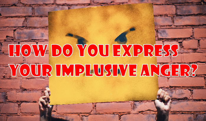 How do you express your implusive anger?